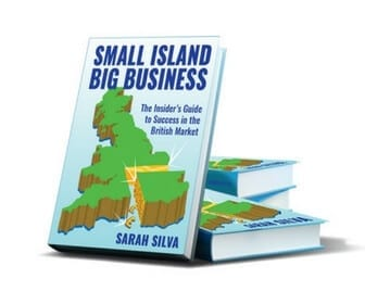 Small Island Big Business, The Insider's Guide to Success in the British Market by Sarah Silva